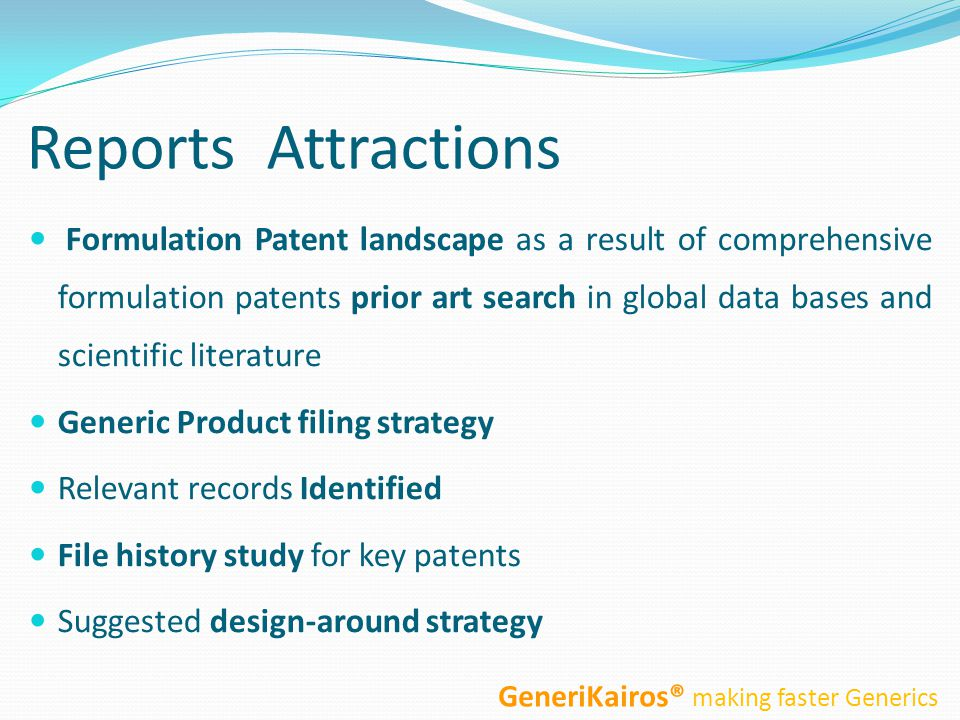 Reports Attractions Formulation Patent landscape as a result of comprehensive formulation patents prior art search in global data bases and scientific literature Generic Product filing strategy Relevant records Identified File history study for key patents Suggested design-around strategy GeneriKairos® making faster Generics