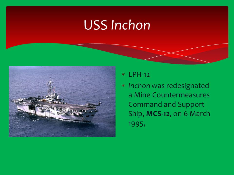 USS Inchon  LPH-12  Inchon was redesignated a Mine Countermeasures Command and Support Ship, MCS-12, on 6 March 1995,