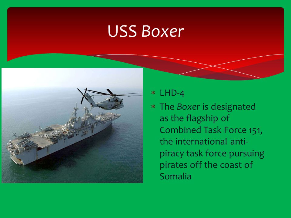 USS Boxer  LHD-4  The Boxer is designated as the flagship of Combined Task Force 151, the international anti- piracy task force pursuing pirates off