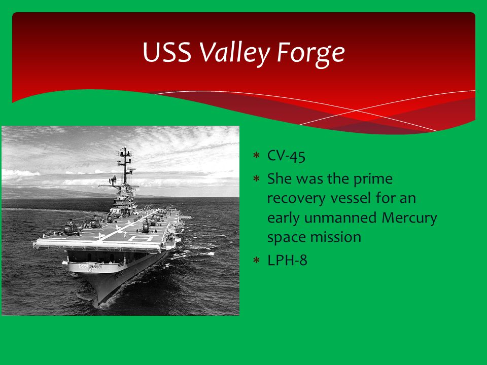USS Valley Forge  CV-45  She was the prime recovery vessel for an early unmanned Mercury space mission  LPH-8