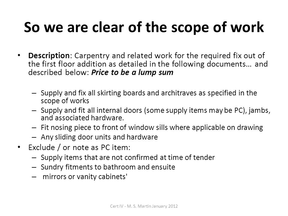 So we are clear of the scope of work Description: Carpentry and related work for the required fix out of the first floor addition as detailed in the following documents… and described below: Price to be a lump sum – Supply and fix all skirting boards and architraves as specified in the scope of works – Supply and fit all internal doors (some supply items may be PC), jambs, and associated hardware.
