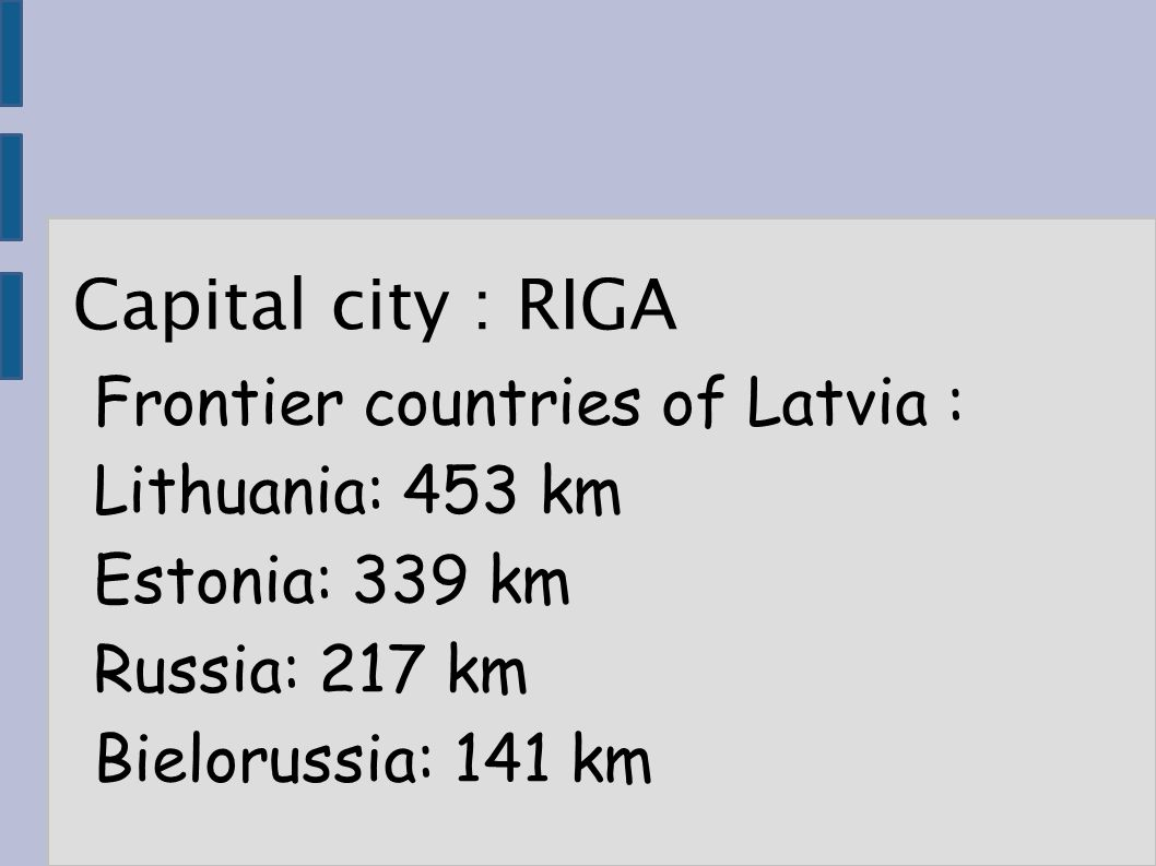 Capital city : RIGA Frontier countries of Latvia : Lithuania: 453 km Estonia: 339 km Russia: 217 km Bielorussia: 141 km