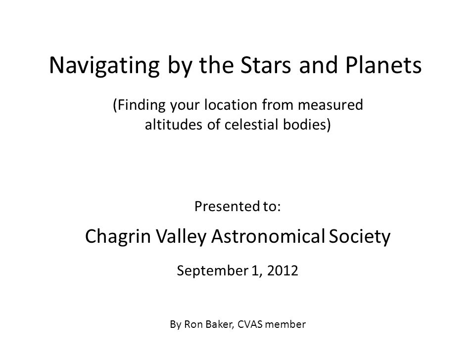 Navigating by the Stars and Planets Presented to: Chagrin Valley Astronomical Society September 1, 2012 By Ron Baker, CVAS member (Finding your location from measured altitudes of celestial bodies)