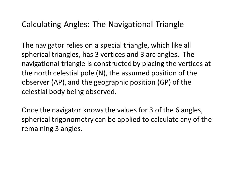 Calculating Angles: The Navigational Triangle The navigator relies on a special triangle, which like all spherical triangles, has 3 vertices and 3 arc angles.