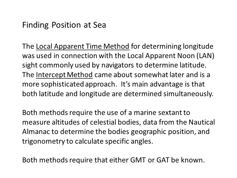 Finding Position at Sea The Local Apparent Time Method for determining longitude was used in connection with the Local Apparent Noon (LAN) sight commonly used by navigators to determine latitude.