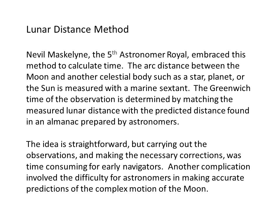 Lunar Distance Method Nevil Maskelyne, the 5 th Astronomer Royal, embraced this method to calculate time.