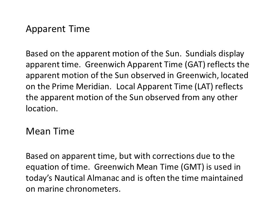 Apparent Time Based on the apparent motion of the Sun. Sundials display apparent time. Greenwich Apparent Time (GAT) reflects the apparent motion of t