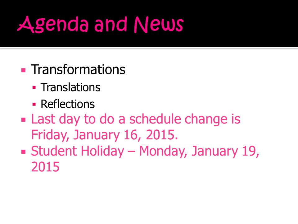  Transformations  Translations  Reflections  Last day to do a schedule change is Friday, January 16, 2015.