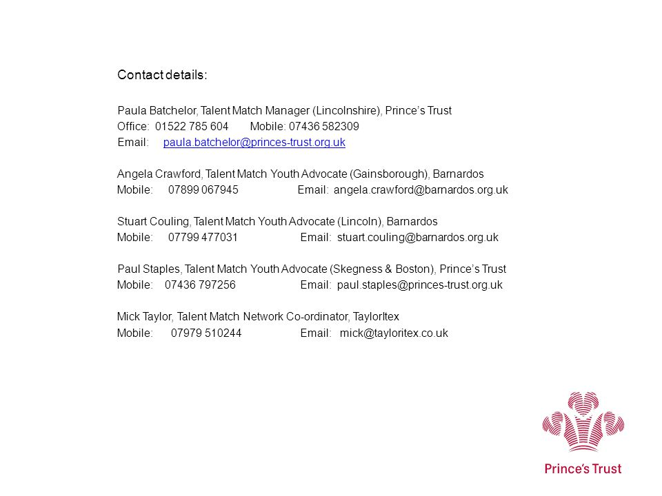 Contact details: Paula Batchelor, Talent Match Manager (Lincolnshire), Prince's Trust Office: 01522 785 604 Mobile: 07436 582309 Email: paula.batchelo