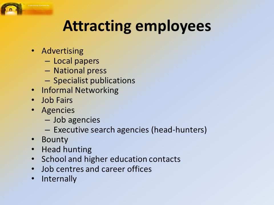 Attracting employees Advertising – Local papers – National press – Specialist publications Informal Networking Job Fairs Agencies – Job agencies – Executive search agencies (head-hunters) Bounty Head hunting School and higher education contacts Job centres and career offices Internally