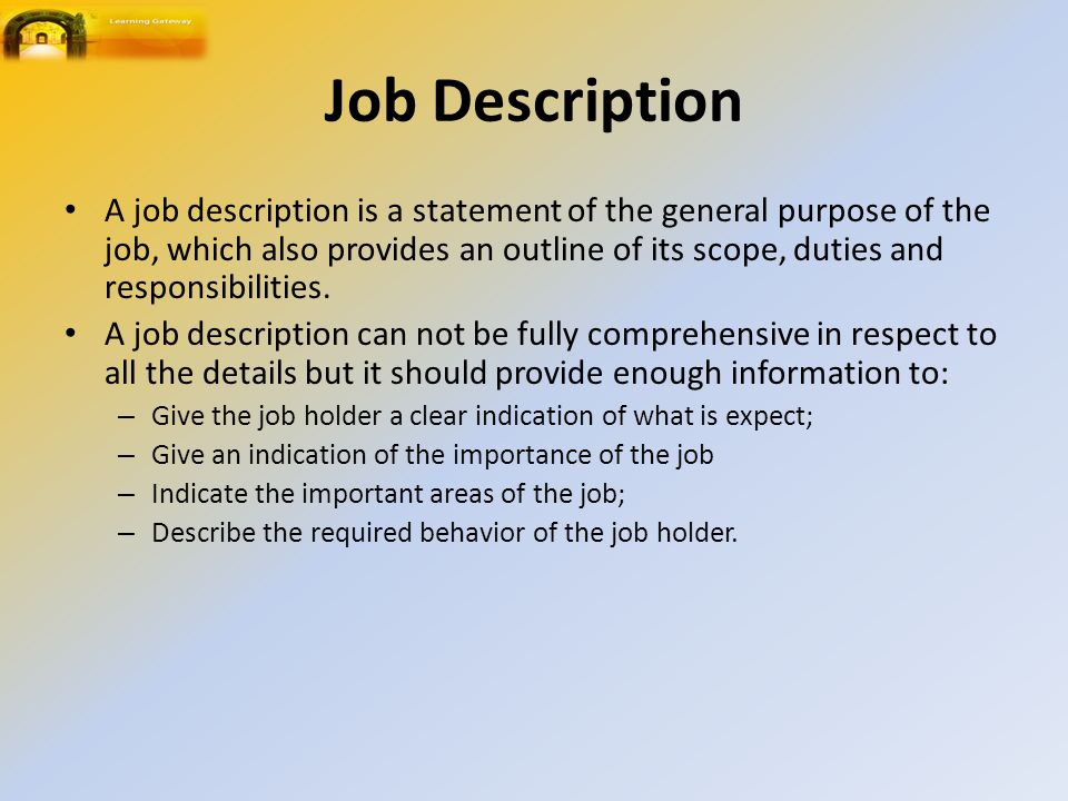 Job Description A job description is a statement of the general purpose of the job, which also provides an outline of its scope, duties and responsibilities.