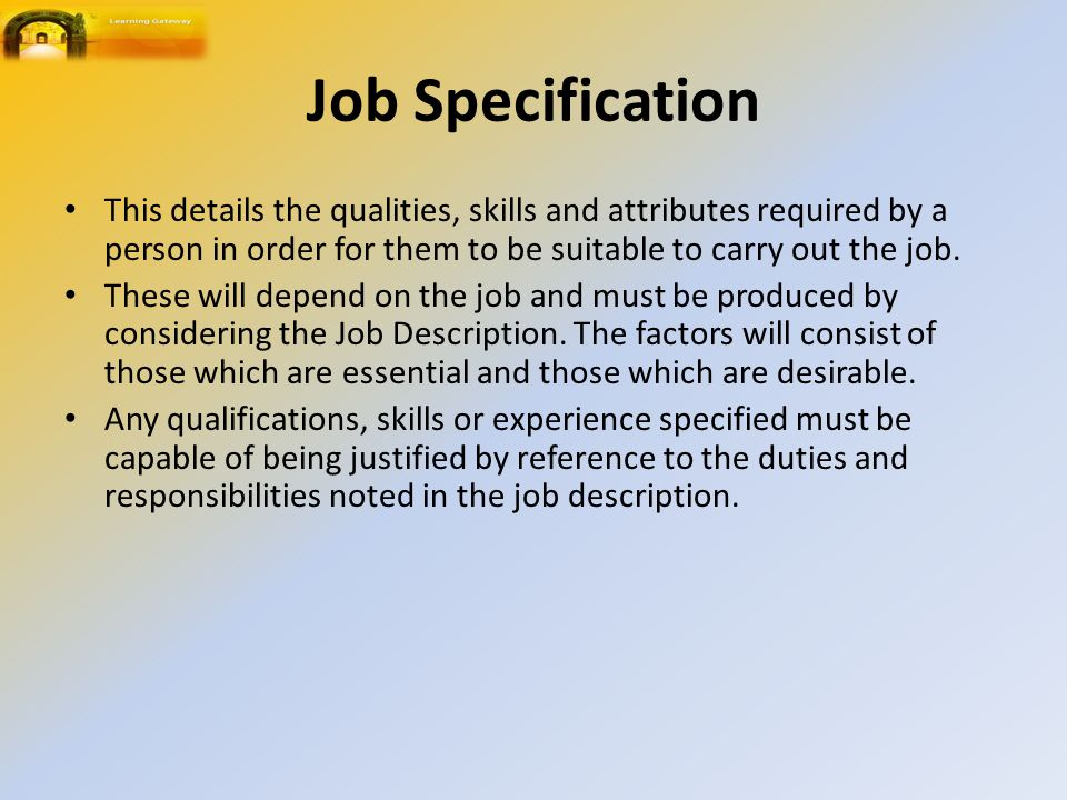 Job Specification This details the qualities, skills and attributes required by a person in order for them to be suitable to carry out the job.