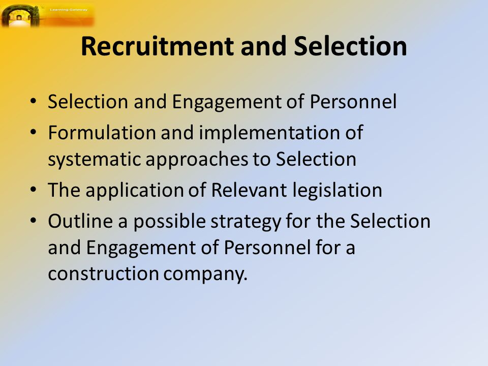 Selection and Engagement of Personnel Formulation and implementation of systematic approaches to Selection The application of Relevant legislation Outline a possible strategy for the Selection and Engagement of Personnel for a construction company.