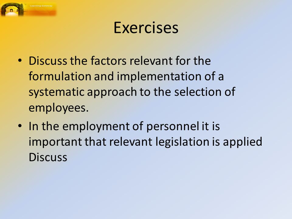 Exercises Discuss the factors relevant for the formulation and implementation of a systematic approach to the selection of employees.