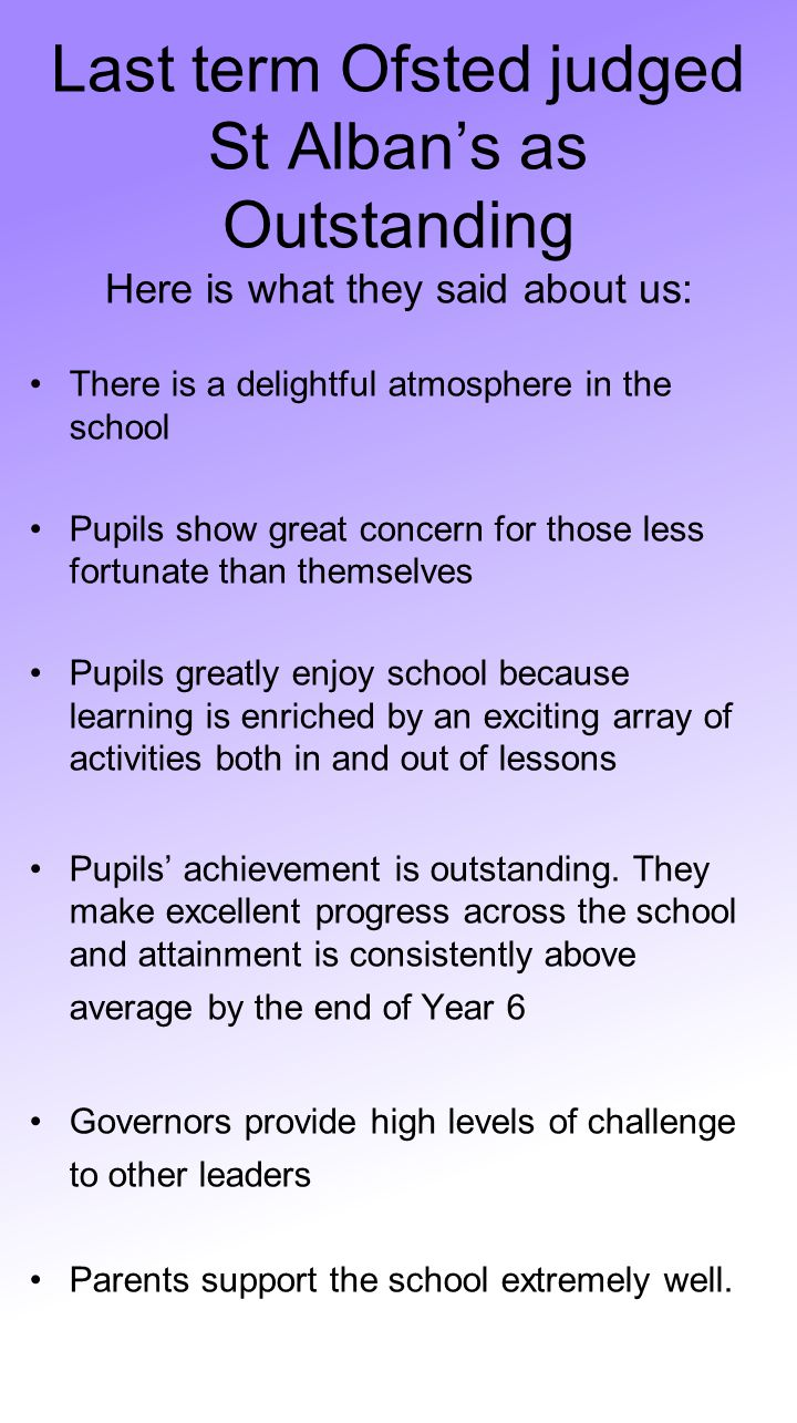 Last term Ofsted judged St Alban's as Outstanding Here is what they said about us: There is a delightful atmosphere in the school Pupils show great concern for those less fortunate than themselves Pupils greatly enjoy school because learning is enriched by an exciting array of activities both in and out of lessons Pupils' achievement is outstanding.