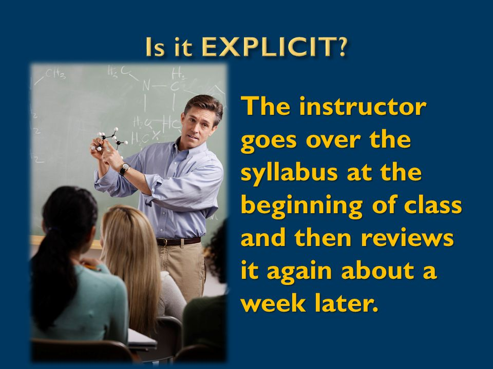 The instructor goes over the syllabus at the beginning of class and then reviews it again about a week later.
