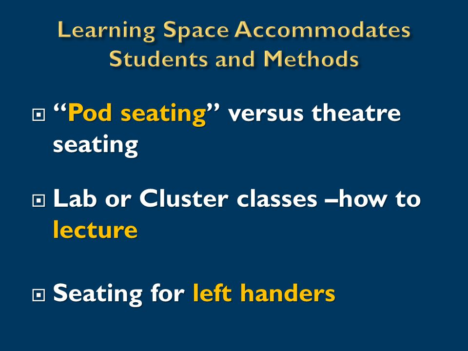  Pod seating versus theatre seating  Lab or Cluster classes –how to lecture  Seating for left handers