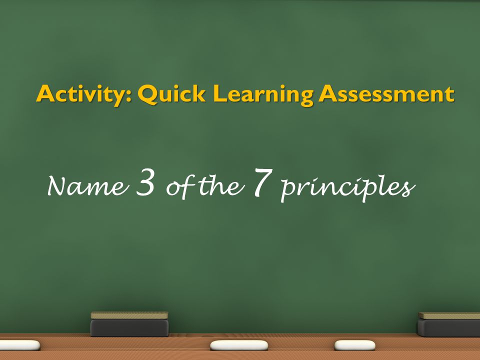 Activity: Quick Learning Assessment Name 3 of the 7 principles