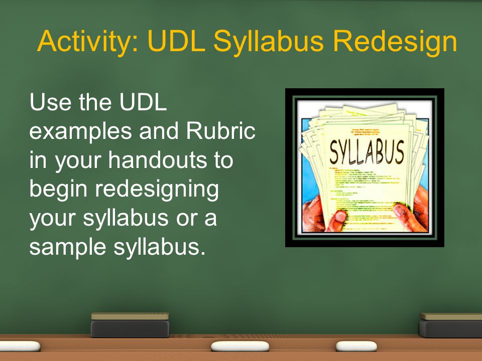 Activity: UDL Syllabus Redesign Use the UDL examples and Rubric in your handouts to begin redesigning your syllabus or a sample syllabus.