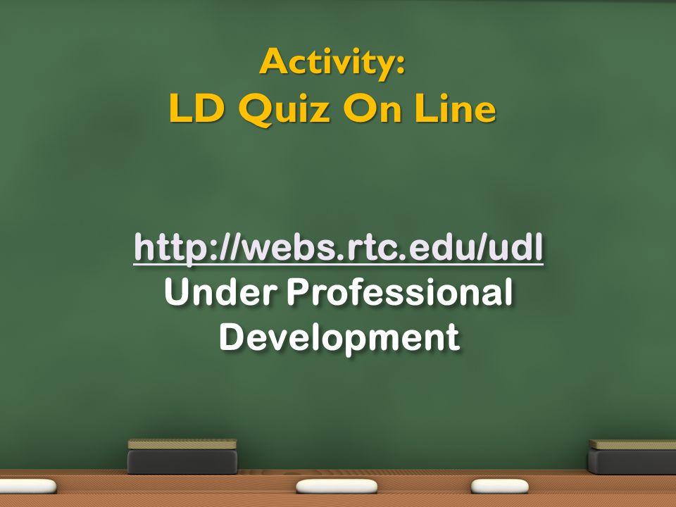 Activity: LD Quiz On Line http://webs.rtc.edu/udl Under Professional Development
