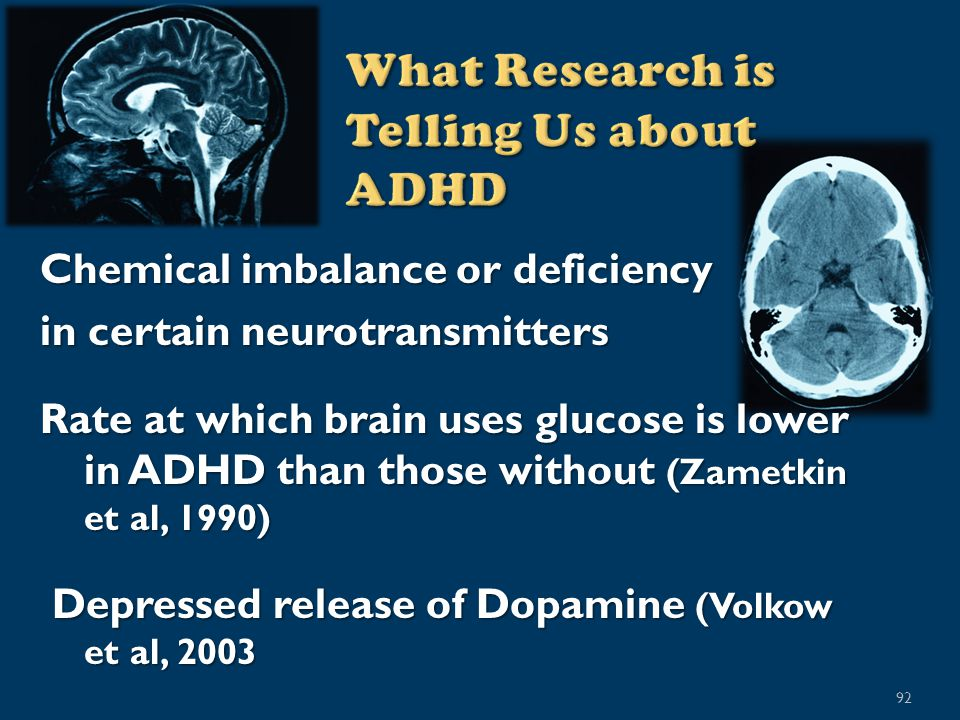 92 Chemical imbalance or deficiency in certain neurotransmitters Rate at which brain uses glucose is lower in ADHD than those without (Zametkin et al, 1990) Depressed release of Dopamine (Volkow et al, 2003 Depressed release of Dopamine (Volkow et al, 2003