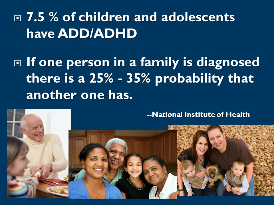  7.5 % of children and adolescents have ADD/ADHD  If one person in a family is diagnosed there is a 25% - 35% probability that another one has.
