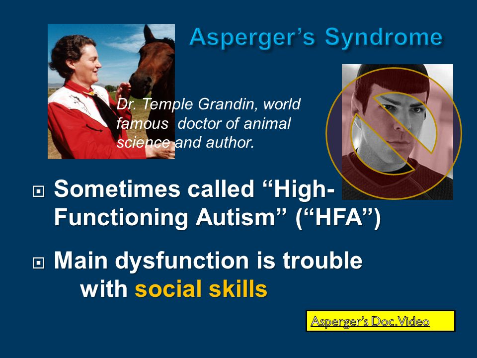  Sometimes called High- Functioning Autism ( HFA )  Main dysfunction is trouble with social skills Dr.