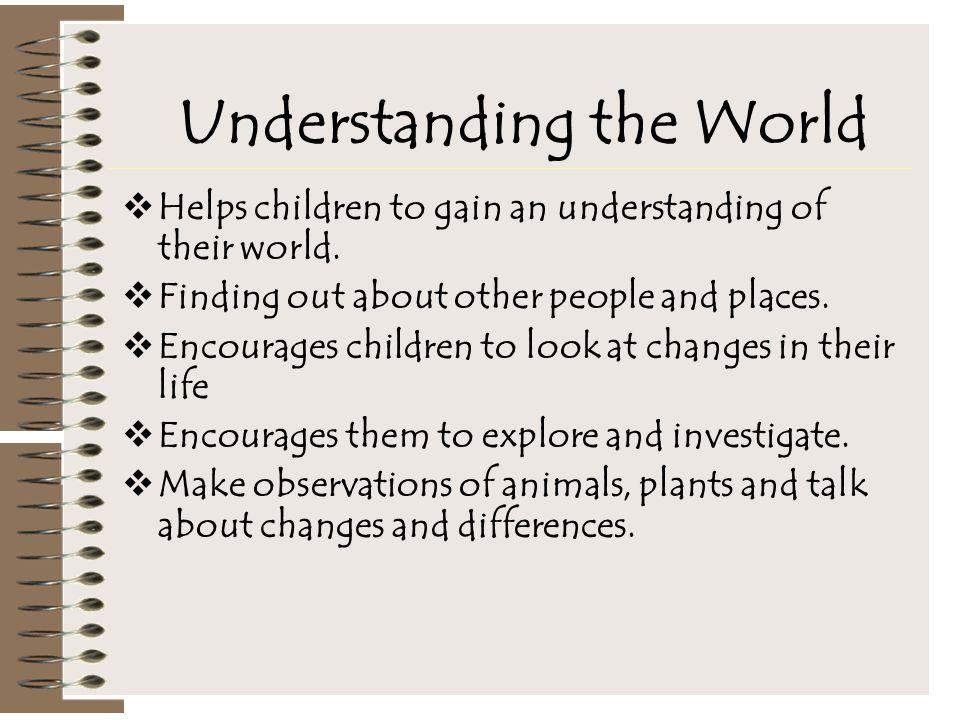 Understanding the World  Helps children to gain an understanding of their world.