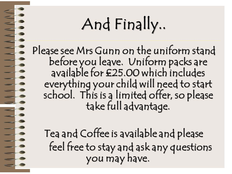 And Finally.. Please see Mrs Gunn on the uniform stand before you leave. Uniform packs are available for £25.00 which includes everything your child w