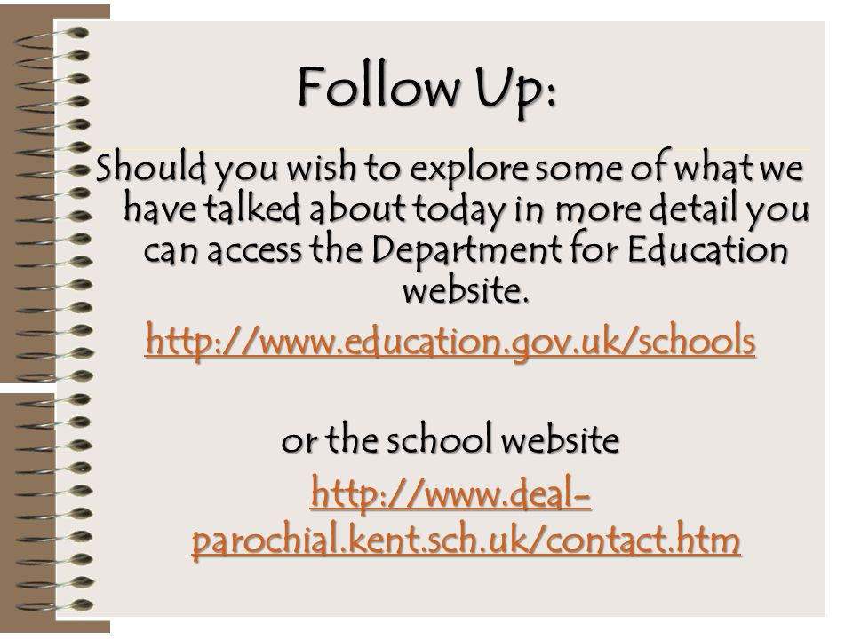 Follow Up: Should you wish to explore some of what we have talked about today in more detail you can access the Department for Education website. http