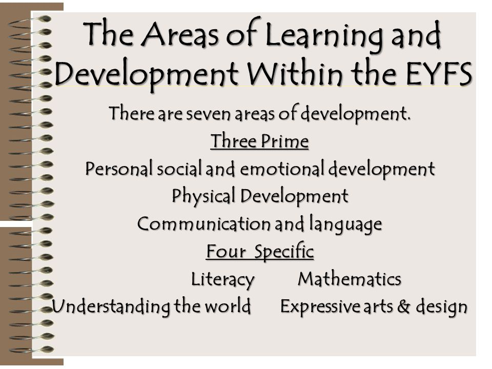 The Areas of Learning and Development Within the EYFS There are seven areas of development. Three Prime Personal social and emotional development Phys