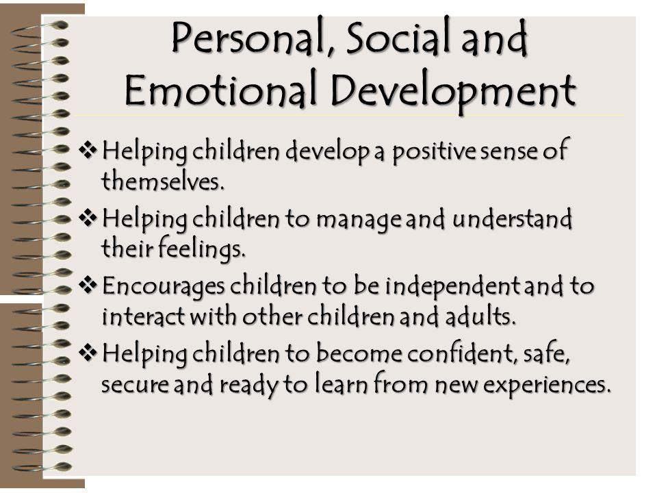 Personal, Social and Emotional Development  Helping children develop a positive sense of themselves.  Helping children to manage and understand thei