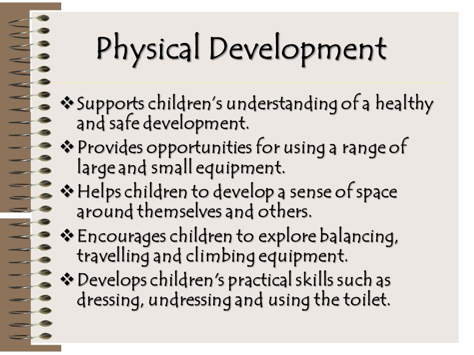 Physical Development  Supports children's understanding of a healthy and safe development.  Provides opportunities for using a range of large and sm
