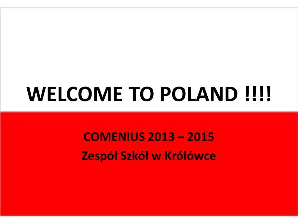 WELCOME TO POLAND !!!! COMENIUS 2013 – 2015 Zespół Szkół w Królówce