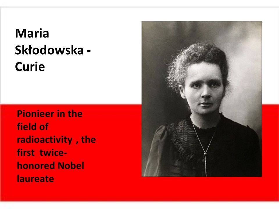 Maria Skłodowska - Curie Pionieer in the field of radioactivity, the first twice- honored Nobel laureate