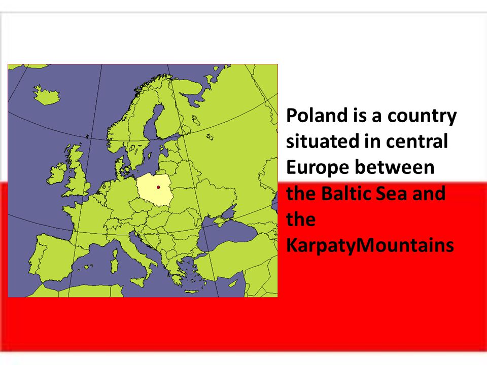 Poland is a country situated in central Europe between the Baltic Sea and the KarpatyMountains