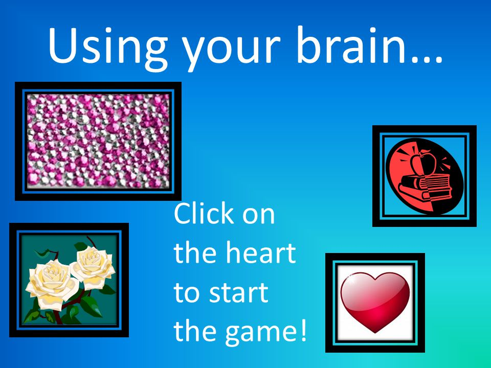 Using your brain… Click on the heart to start the game!