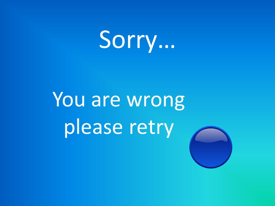 Sorry… You are wrong please retry