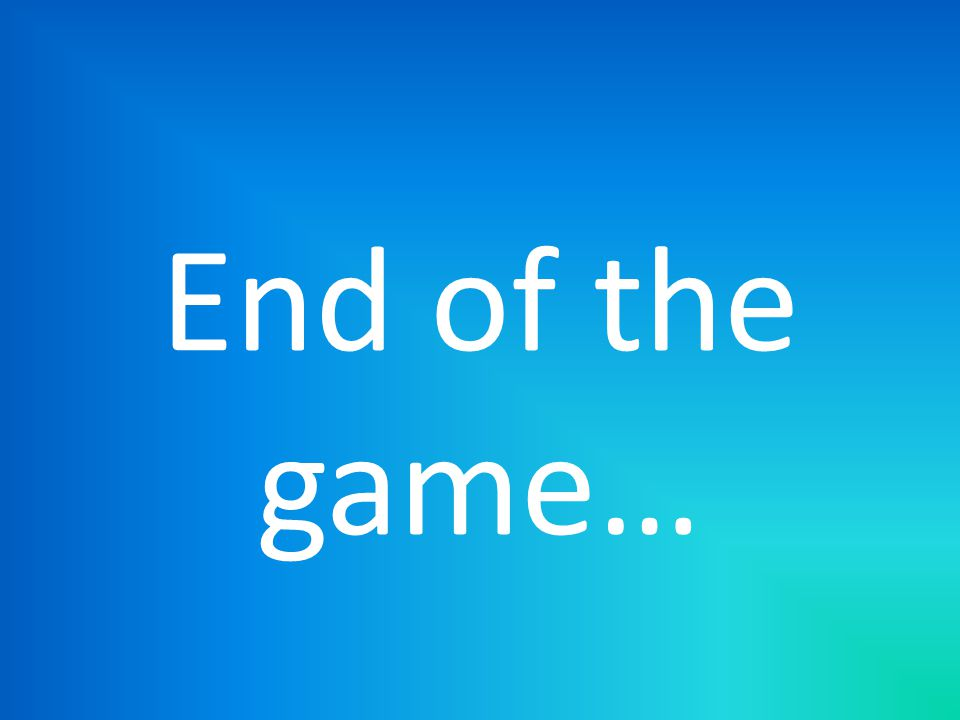 End of the game…