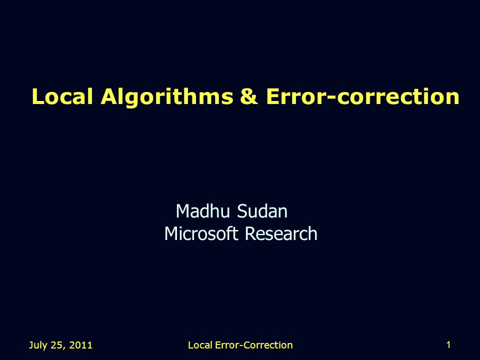Local Algorithms & Error-correction Madhu Sudan Microsoft Research July 25, 2011 1 Local Error-Correction