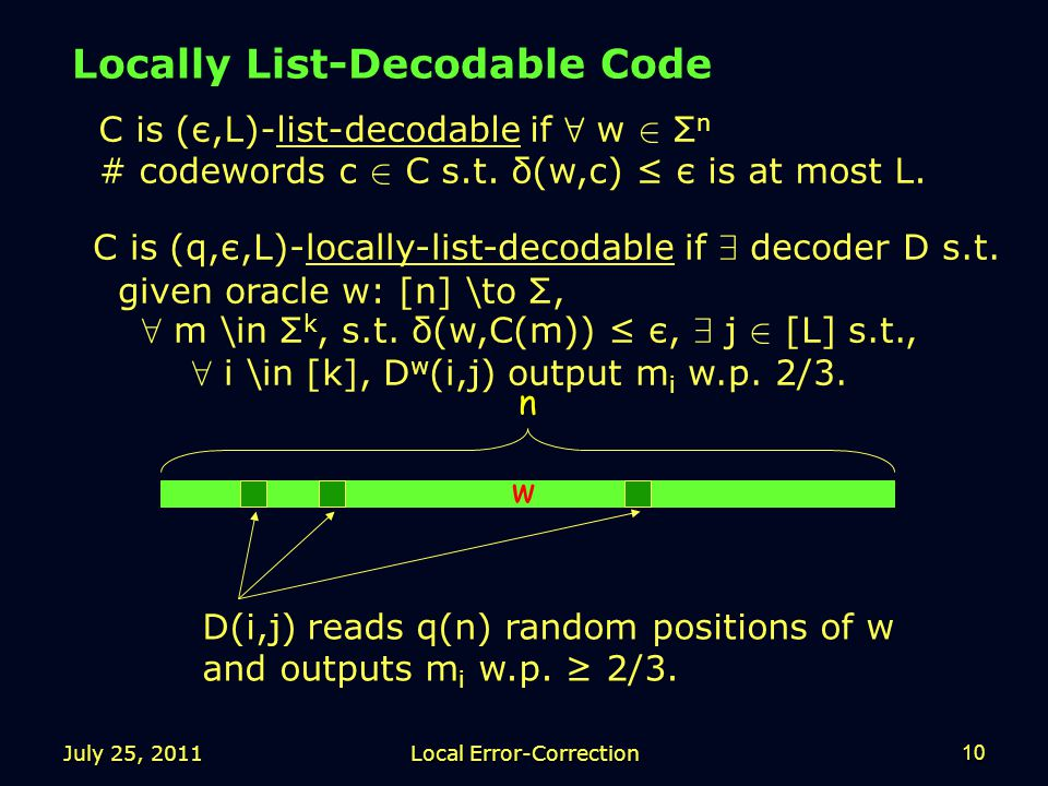 July 25, 2011Local Error-Correction10 Locally List-Decodable Code n w C is (є,L)-list-decodable if 8 w 2 Σ n # codewords c 2 C s.t.