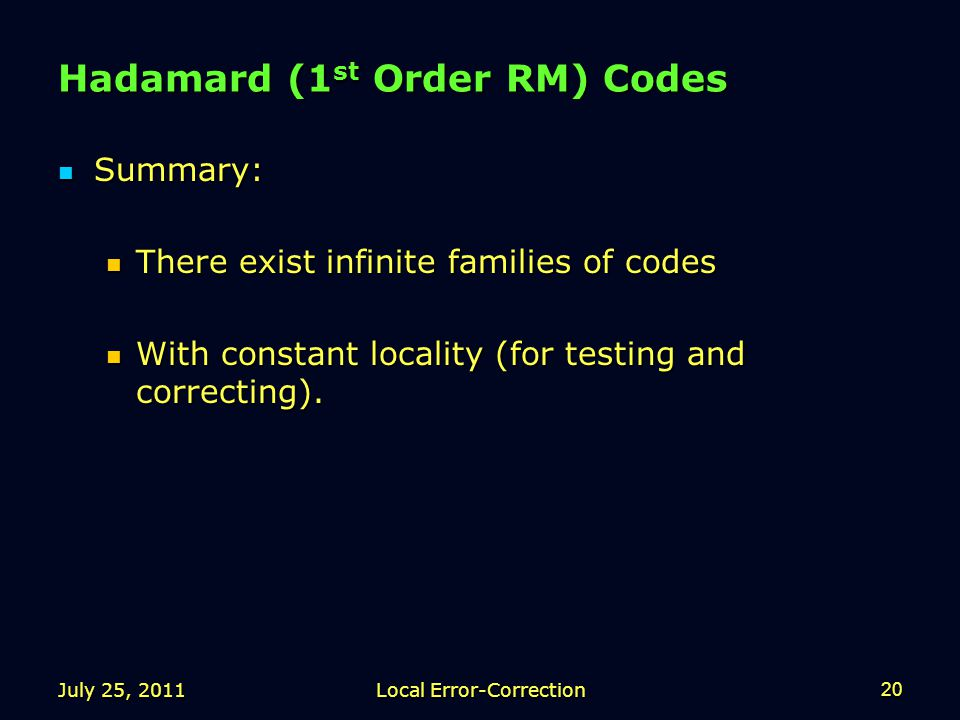 July 25, 2011Local Error-Correction20 Hadamard (1 st Order RM) Codes Summary: Summary: There exist infinite families of codes There exist infinite families of codes With constant locality (for testing and correcting).