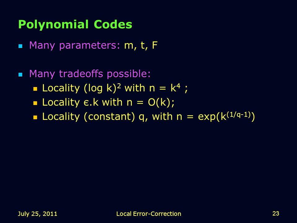 July 25, 2011Local Error-Correction23 Polynomial Codes Many parameters: m, t, F Many parameters: m, t, F Many tradeoffs possible: Many tradeoffs possible: Locality (log k) 2 with n = k 4 ; Locality (log k) 2 with n = k 4 ; Locality є.k with n = O(k); Locality є.k with n = O(k); Locality (constant) q, with n = exp(k (1/q-1) ) Locality (constant) q, with n = exp(k (1/q-1) )