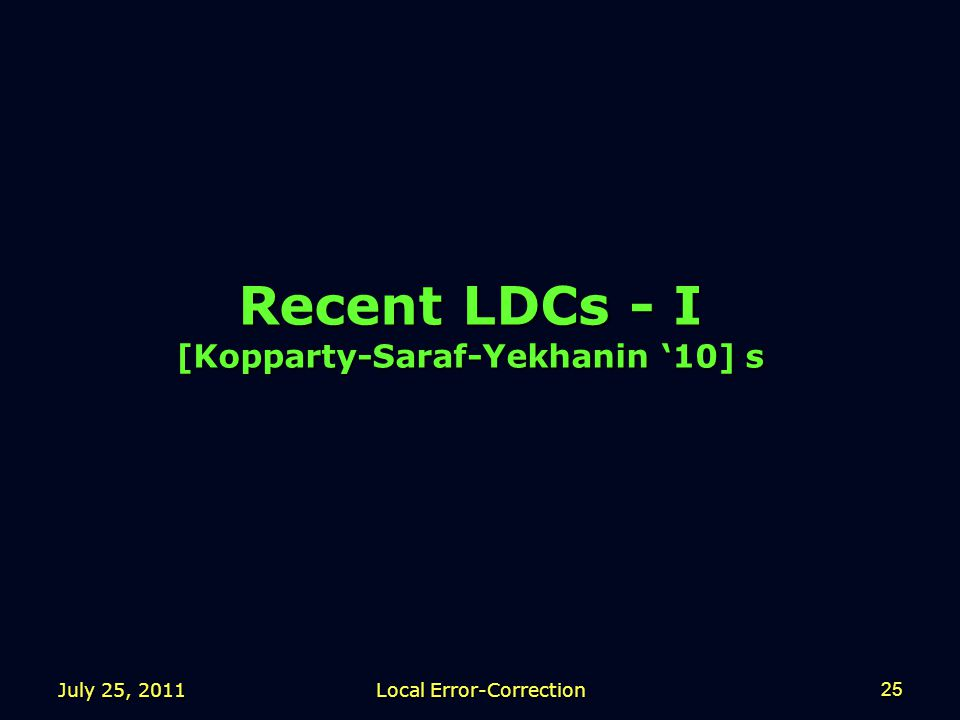 July 25, 2011 Local Error-Correction 25 Recent LDCs - I [Kopparty-Saraf-Yekhanin '10] s