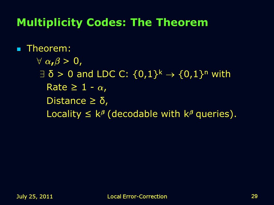 Multiplicity Codes: The Theorem Theorem: Theorem: 8 ®, ¯ > 0, 8 ®, ¯ > 0, 9 δ > 0 and LDC C: {0,1} k  {0,1} n with 9 δ > 0 and LDC C: {0,1} k  {0,1} n with Rate ≥ 1 - ®, Rate ≥ 1 - ®, Distance ≥ δ, Distance ≥ δ, Locality ≤ k ¯ (decodable with k ¯ queries).