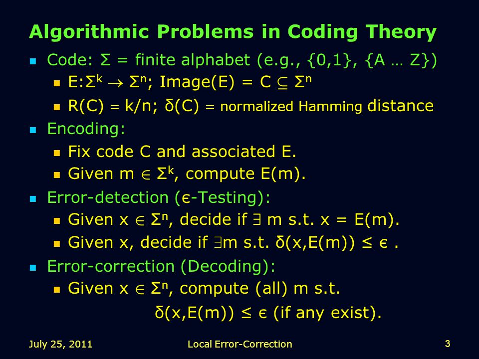 July 25, 2011Local Error-Correction3 Algorithmic Problems in Coding Theory Code: Σ = finite alphabet (e.g., {0,1}, {A … Z}) Code: Σ = finite alphabet (e.g., {0,1}, {A … Z}) E:Σ k  Σ n ; Image(E) = C µ Σ n E:Σ k  Σ n ; Image(E) = C µ Σ n R(C) = k/n; δ(C) = normalized Hamming distance R(C) = k/n; δ(C) = normalized Hamming distance Encoding: Encoding: Fix code C and associated E.