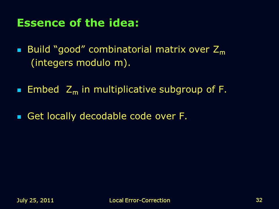 July 25, 2011Local Error-Correction32 Essence of the idea: Build good combinatorial matrix over Z m Build good combinatorial matrix over Z m (integers modulo m).