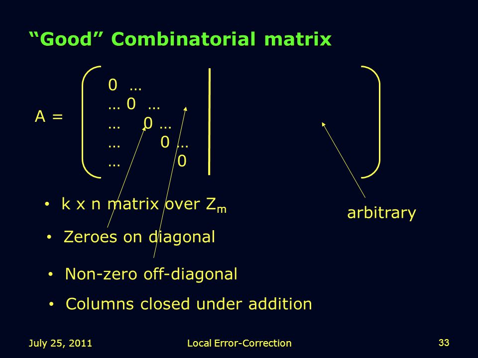 July 25, 2011Local Error-Correction33 Good Combinatorial matrix 0 … … 0 … … 0 arbitrary Columns closed under addition A = k x n matrix over Z m Zeroes on diagonal Non-zero off-diagonal