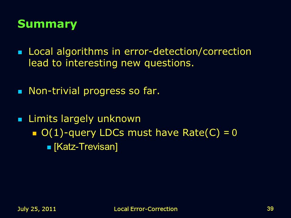July 25, 2011Local Error-Correction39 Summary Local algorithms in error-detection/correction lead to interesting new questions.