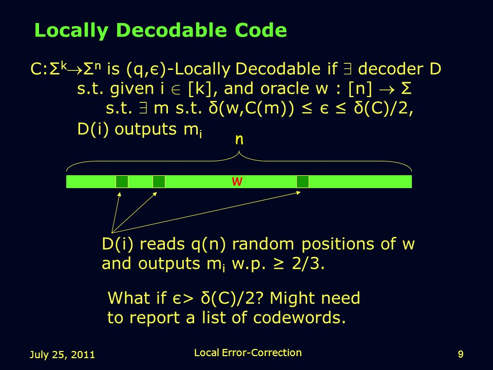 July 25, 2011 Local Error-Correction 9 Locally Decodable Code n w C:Σ k Σ n is (q,є)-Locally Decodable if 9 decoder D s.t.